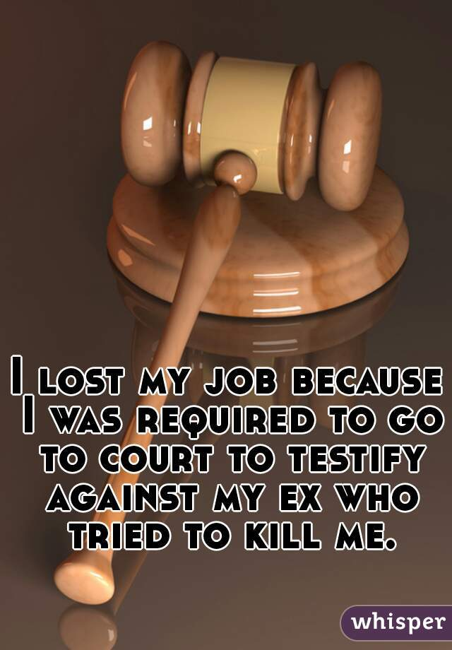 I lost my job because I was required to go to court to testify against my ex who tried to kill me.