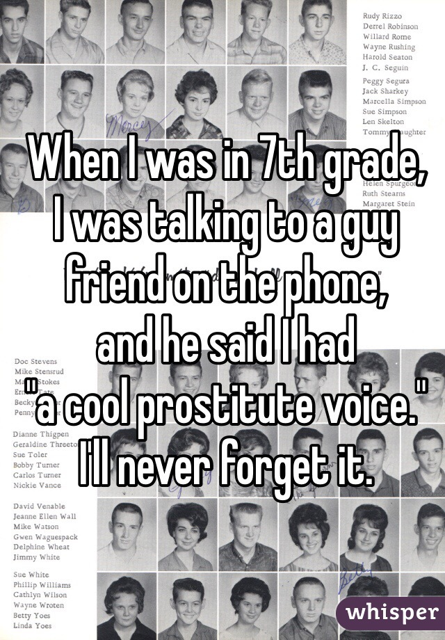 "When I was in 7th grade, I was talking to a guy friend on the phone, and he said I had ""a cool prostitute voice."" I'll never forget it."