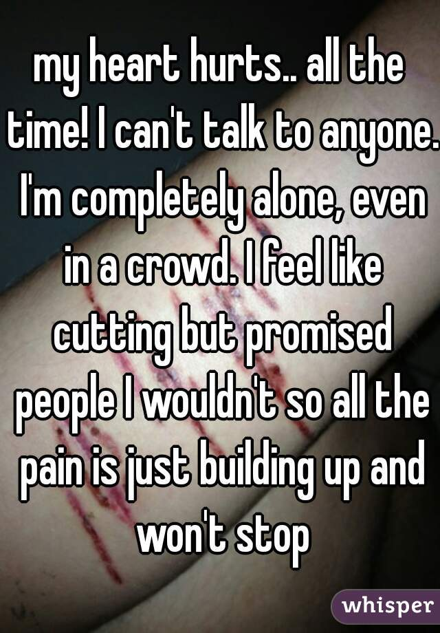 my heart hurts.. all the time! I can't talk to anyone. I'm completely alone, even in a crowd. I feel like cutting but promised people I wouldn't so all the pain is just building up and won't stop