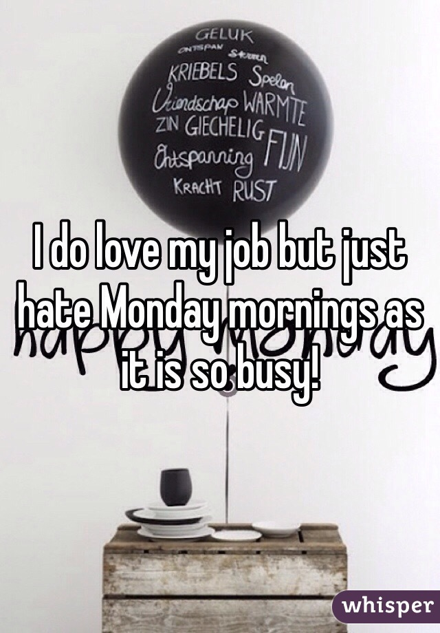 I do love my job but just hate Monday mornings as it is so busy!