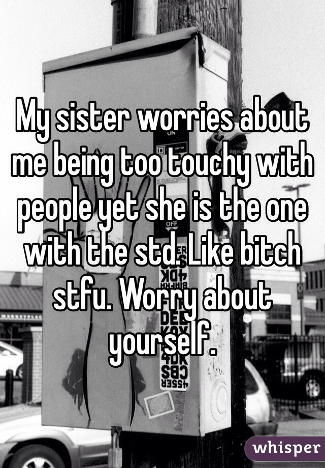 My sister worries about me being too touchy with people yet she is the one with the std. Like bitch stfu. Worry about yourself.
