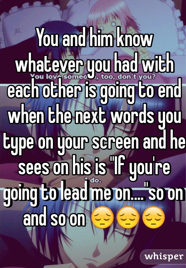 "You and him know whatever you had with each other is going to end when the next words you type on your screen and he sees on his is ""If you're going to lead me on....""so on and so on 😔😔😔"