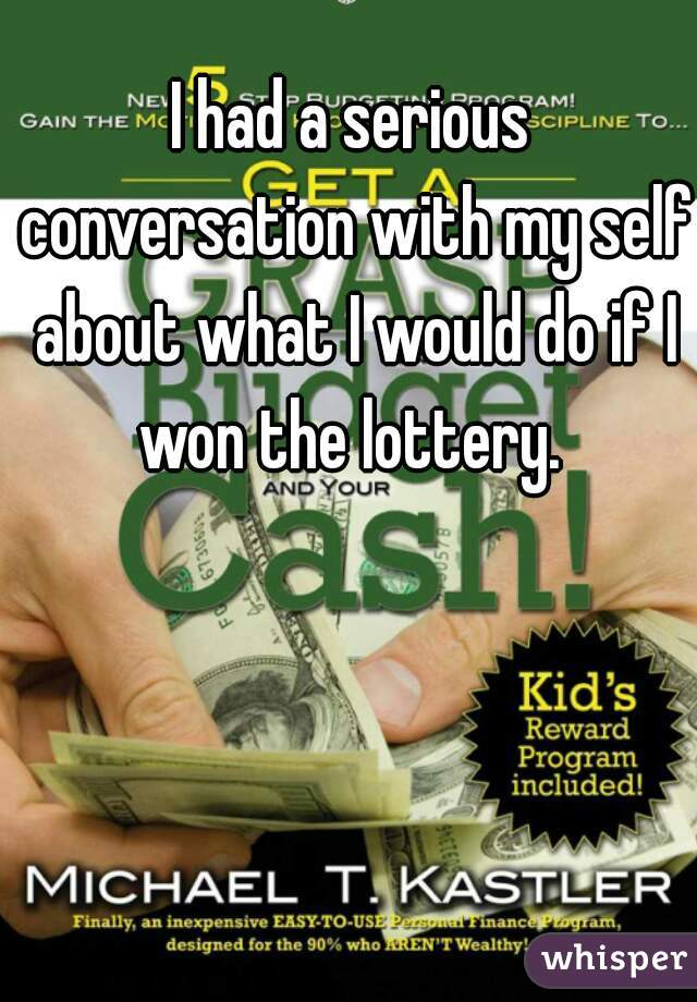 I had a serious conversation with my self about what I would do if I won the lottery.