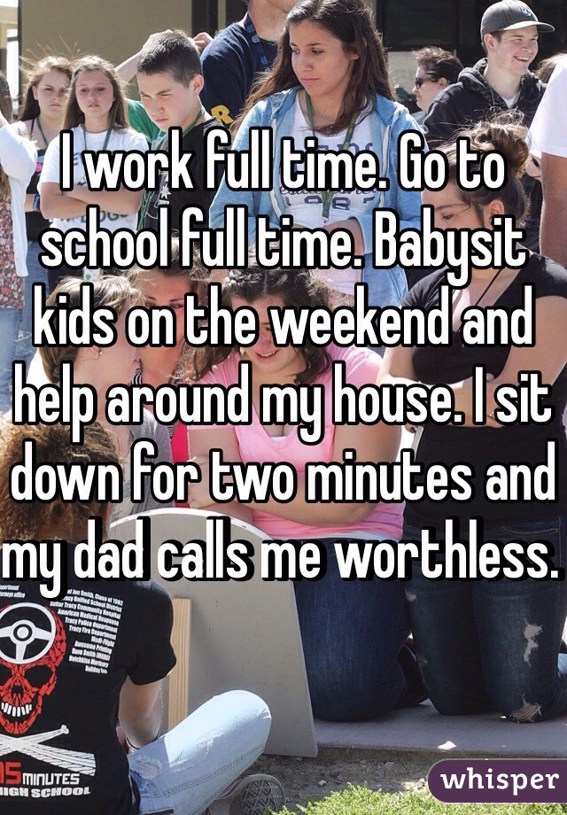 I work full time. Go to school full time. Babysit kids on the weekend and help around my house. I sit down for two minutes and my dad calls me worthless.