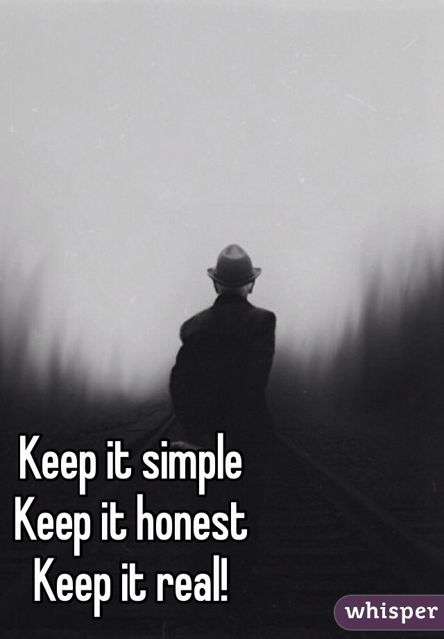 Keep it simple Keep it honest Keep it real!