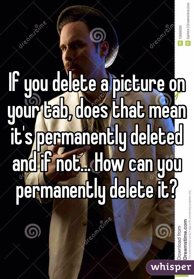 If you delete a picture on your tab, does that mean it's permanently deleted and if not... How can you permanently delete it?