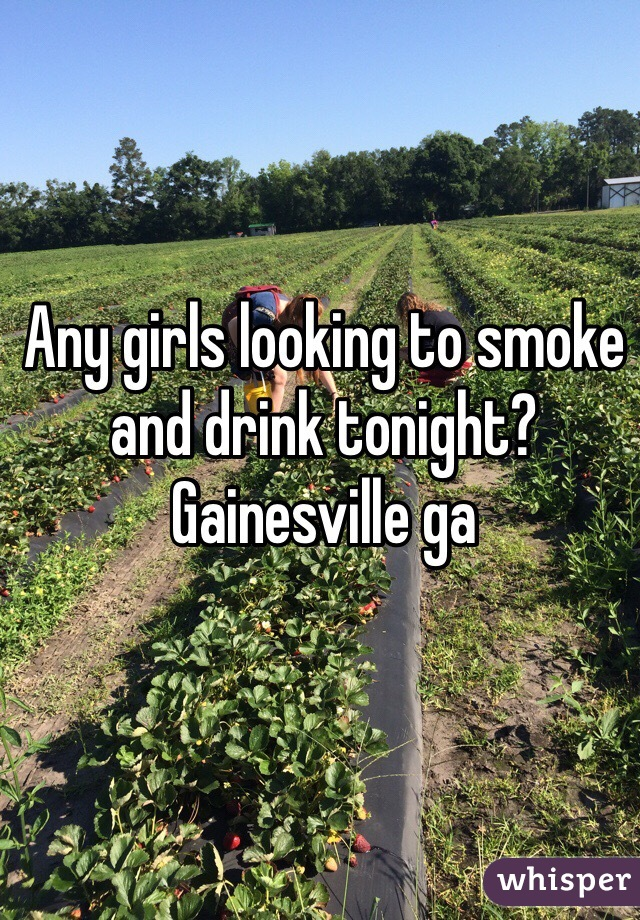 Any girls looking to smoke and drink tonight? Gainesville ga