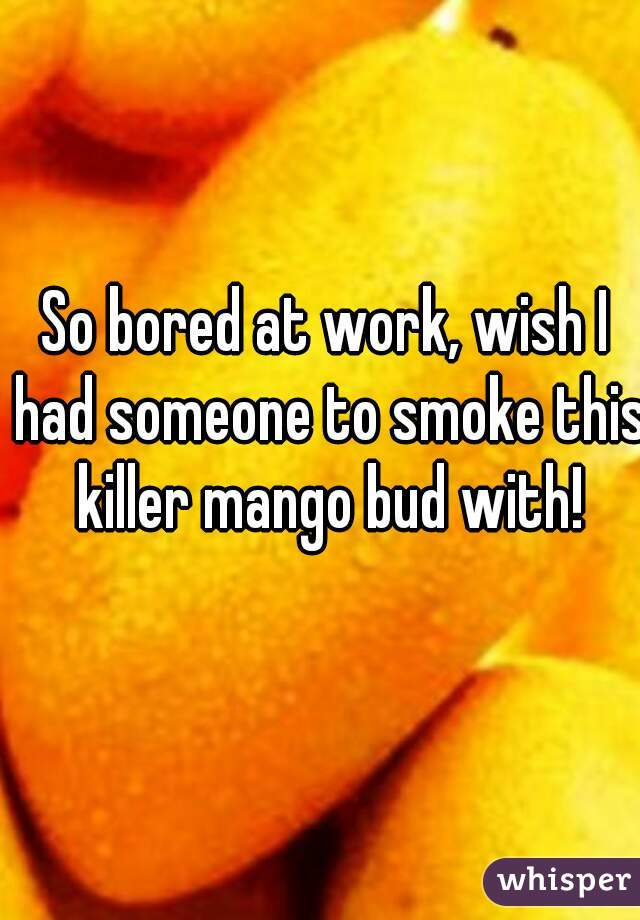 So bored at work, wish I had someone to smoke this killer mango bud with!