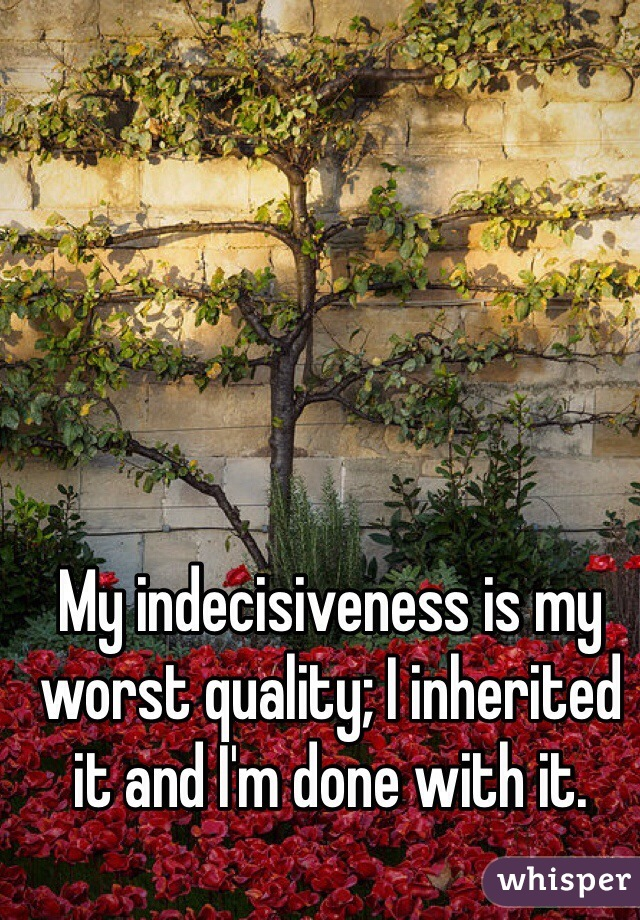 My indecisiveness is my worst quality; I inherited it and I'm done with it.