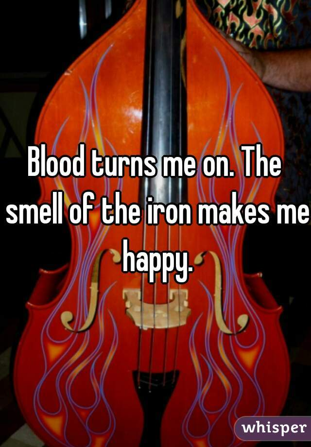 Blood turns me on. The smell of the iron makes me happy.