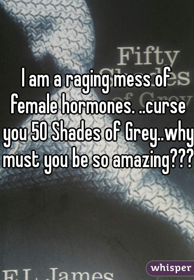 I am a raging mess of female hormones. ..curse you 50 Shades of Grey..why must you be so amazing???