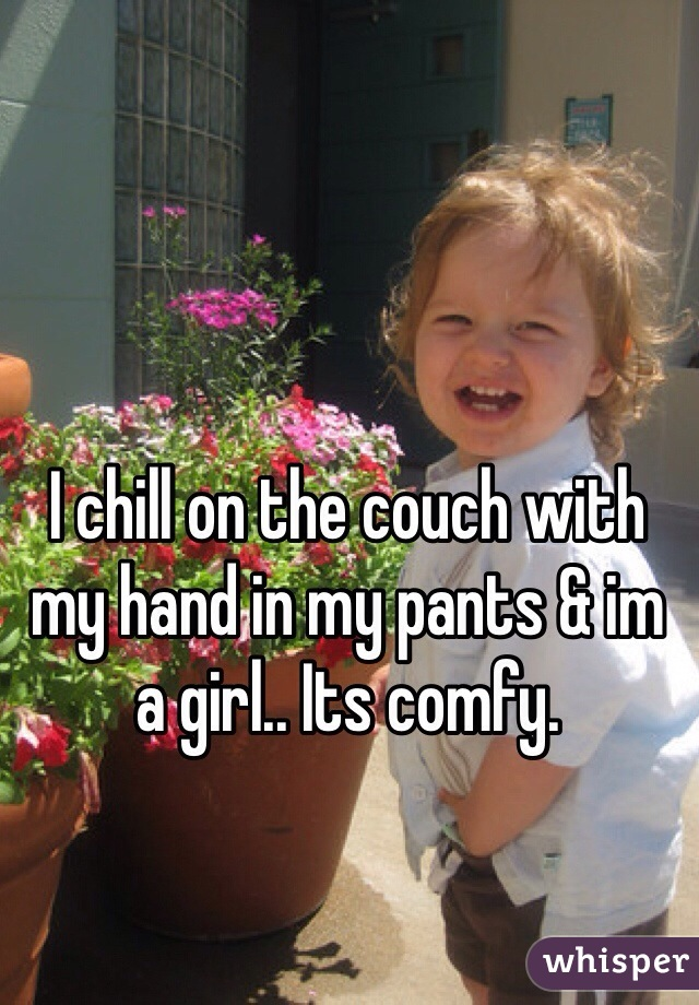 I chill on the couch with my hand in my pants & im a girl.. Its comfy.