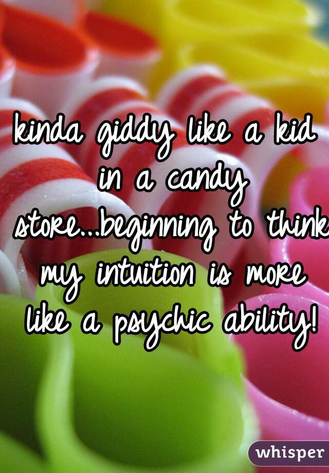 kinda giddy like a kid in a candy store...beginning to think my intuition is more like a psychic ability!