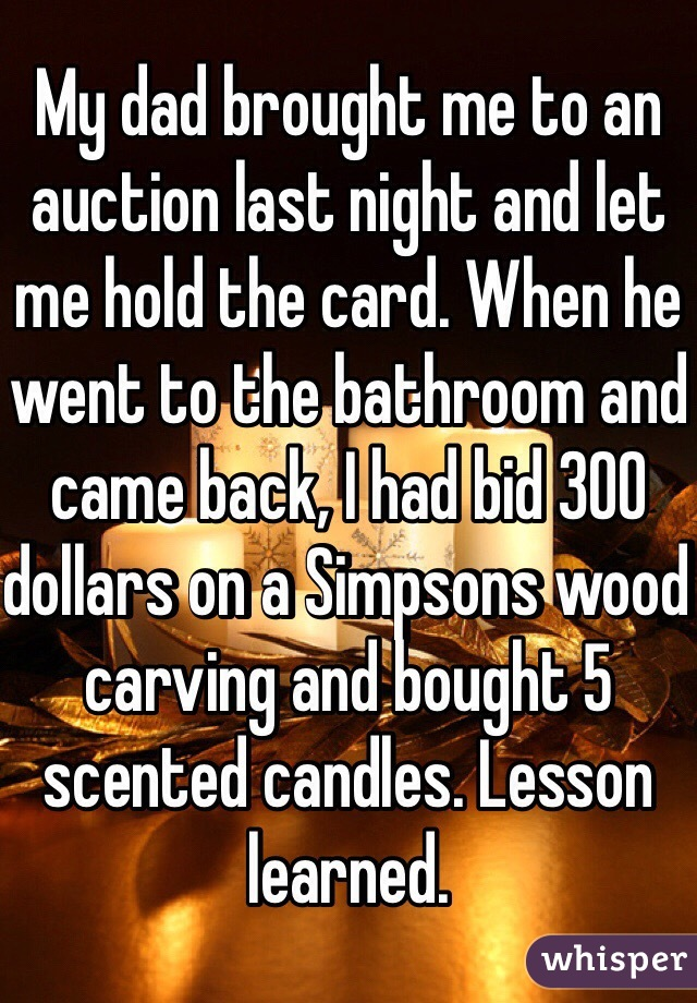 My dad brought me to an auction last night and let me hold the card. When he went to the bathroom and came back, I had bid 300 dollars on a Simpsons wood carving and bought 5 scented candles. Lesson learned.