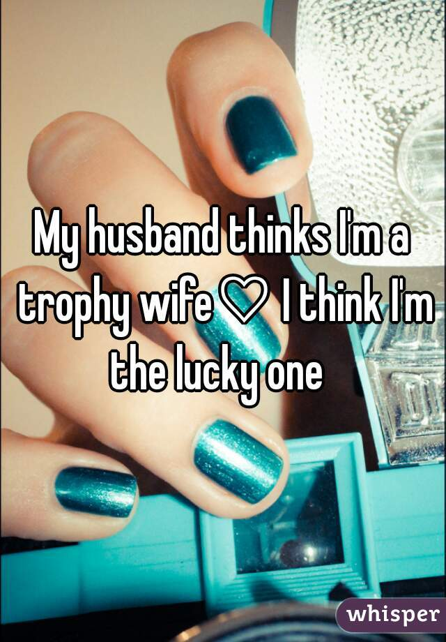 My husband thinks I'm a trophy wife♡ I think I'm the lucky one