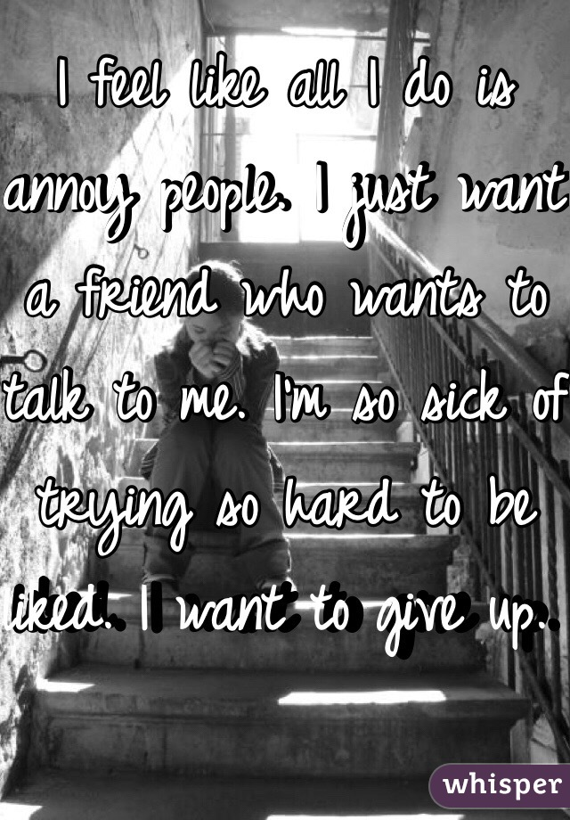 I feel like all I do is annoy people. I just want a friend who wants to talk to me. I'm so sick of trying so hard to be liked. I want to give up.