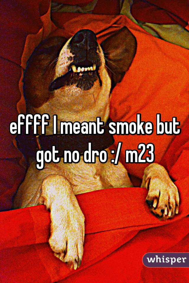 effff I meant smoke but got no dro :/ m23