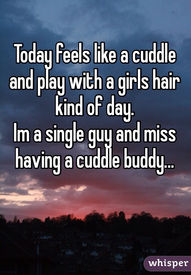 Today feels like a cuddle and play with a girls hair kind of day. Im a single guy and miss having a cuddle buddy...