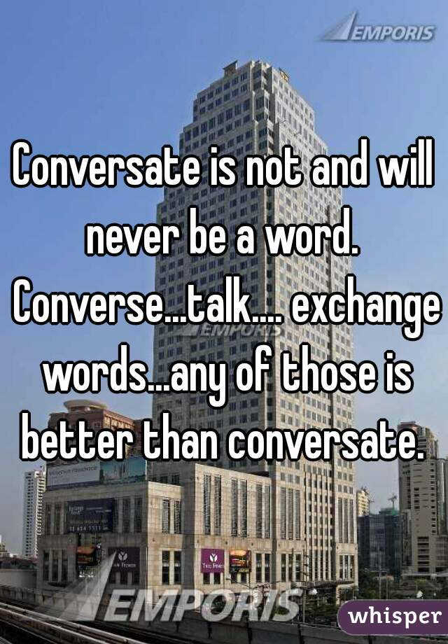 Conversate is not and will never be a word.  Converse...talk.... exchange words...any of those is better than conversate.