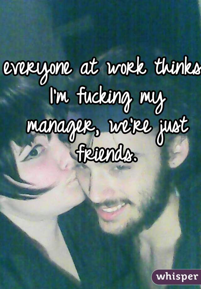 everyone at work thinks I'm fucking my manager, we're just friends.