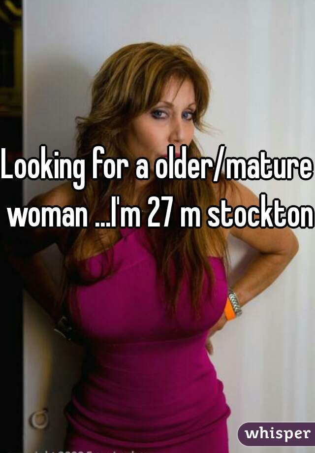 Looking for a older/mature woman ...I'm 27 m stockton