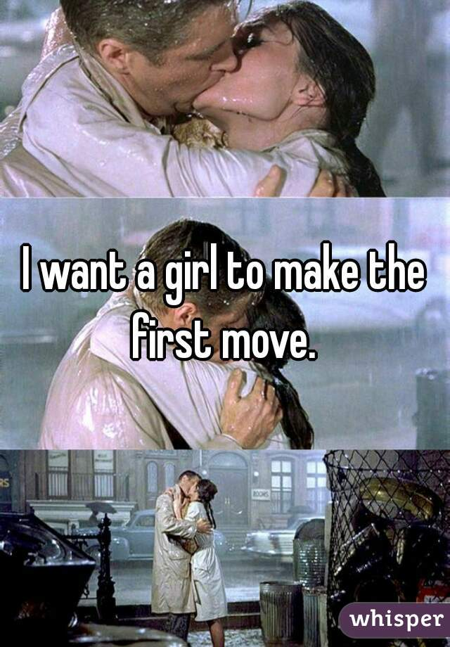 I want a girl to make the first move.