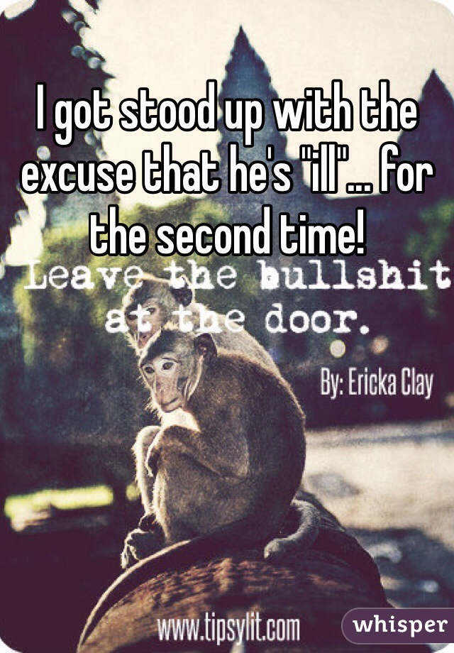 """I got stood up with the excuse that he's """"ill""""... for the second time!"""