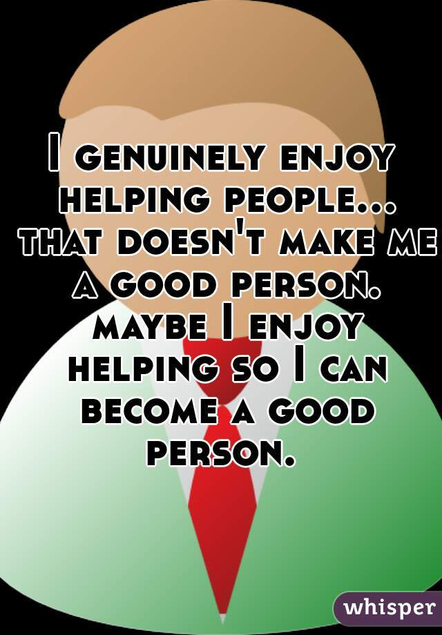 I genuinely enjoy helping people... that doesn't make me a good person. maybe I enjoy helping so I can become a good person.