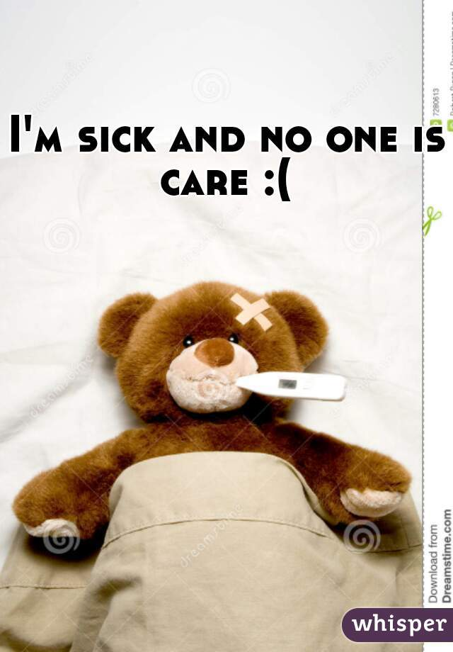 I'm sick and no one is care :(
