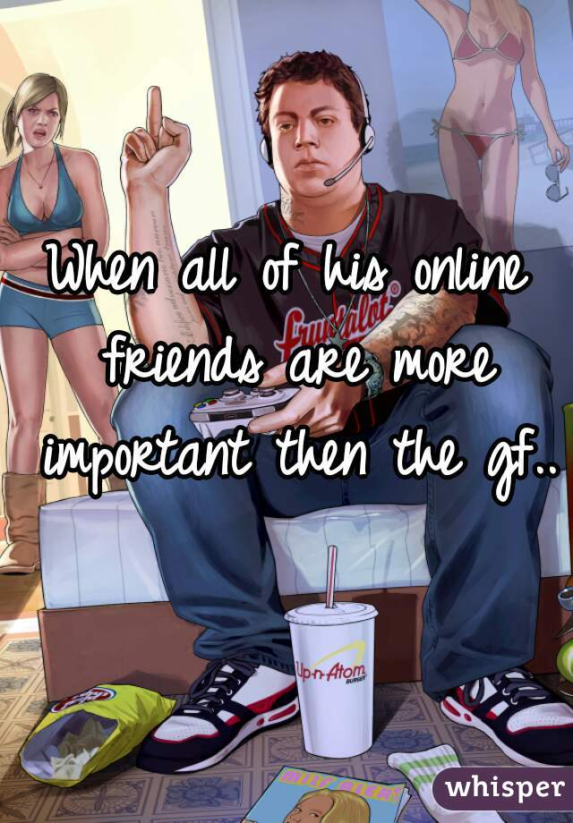 When all of his online friends are more important then the gf..