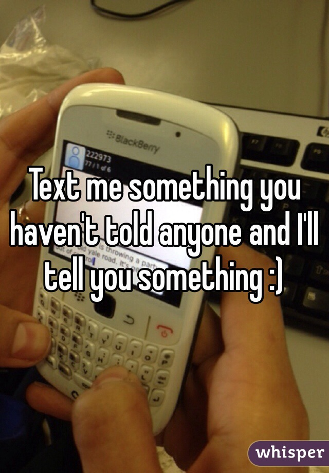 Text me something you haven't told anyone and I'll tell you something :)