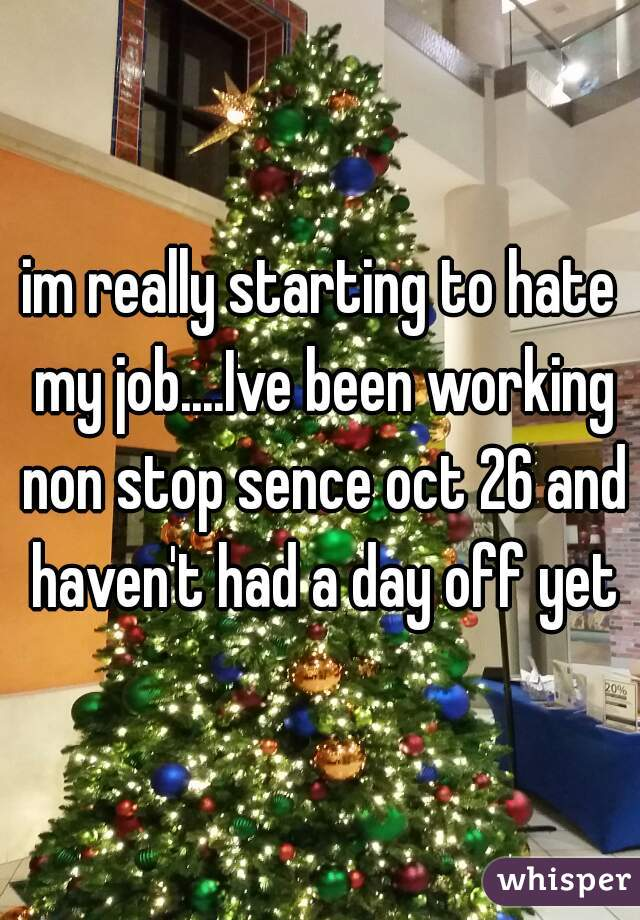 im really starting to hate my job....Ive been working non stop sence oct 26 and haven't had a day off yet