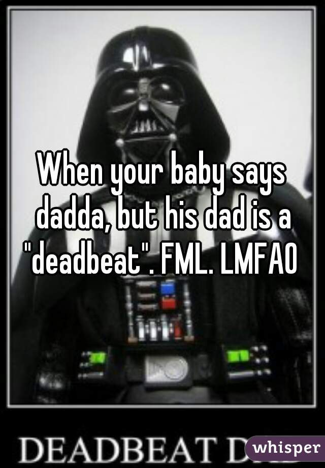 """When your baby says dadda, but his dad is a """"deadbeat"""". FML. LMFAO"""