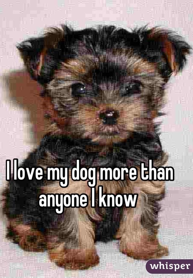 I love my dog more than anyone I know