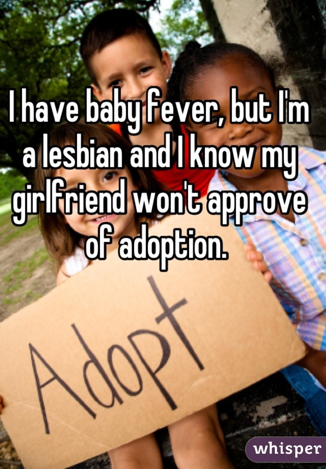 I have baby fever, but I'm a lesbian and I know my girlfriend won't approve of adoption.
