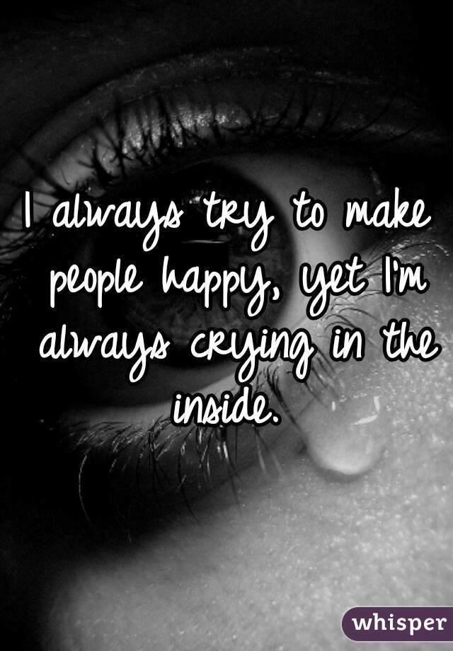 I always try to make people happy, yet I'm always crying in the inside.