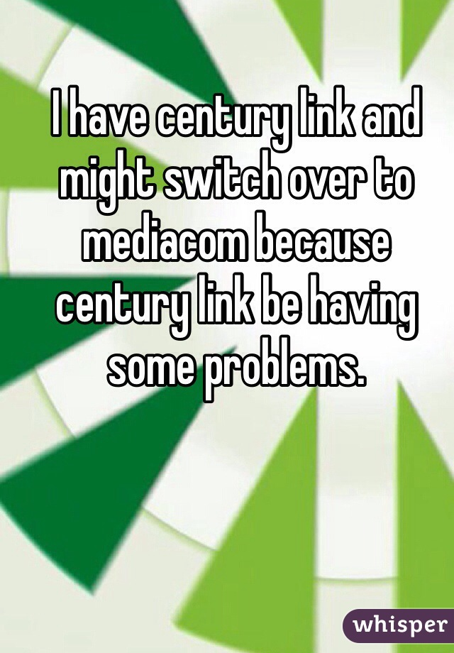 I have century link and might switch over to mediacom because century link be having some problems.