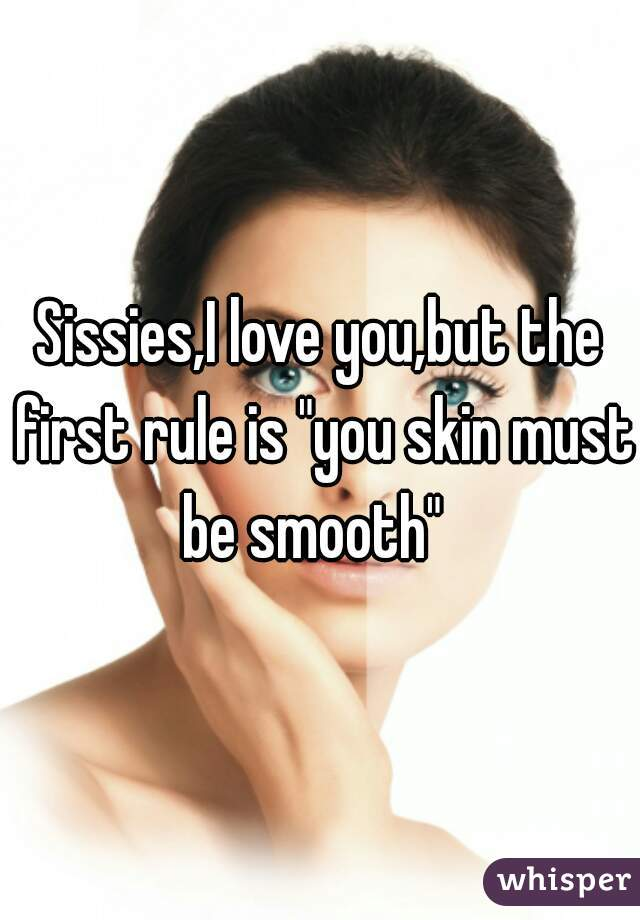 """Sissies,I love you,but the first rule is """"you skin must be smooth"""""""