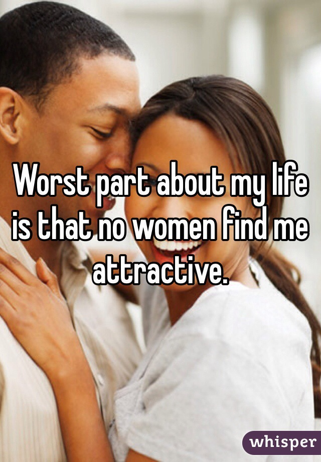 Worst part about my life is that no women find me attractive.
