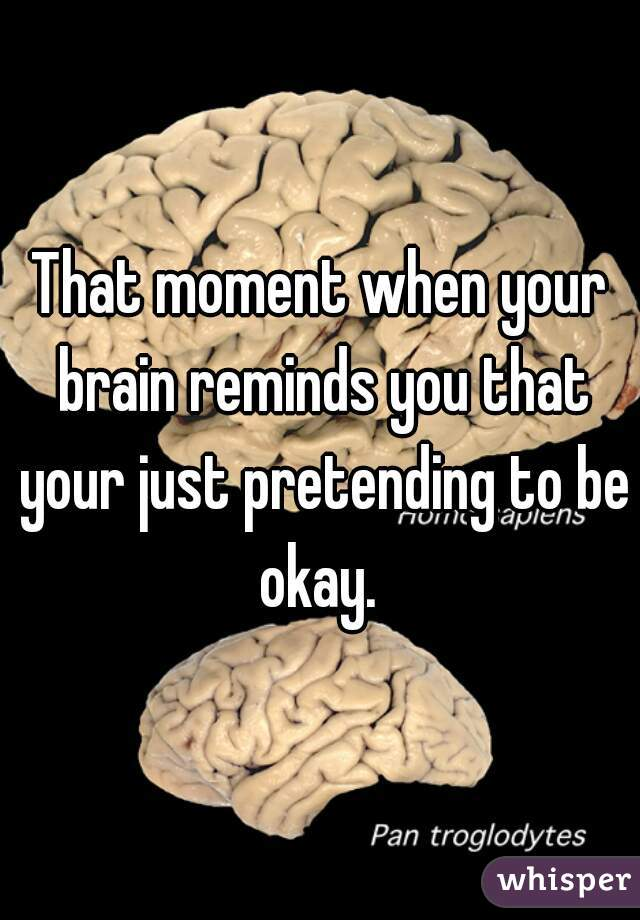 That moment when your brain reminds you that your just pretending to be okay.