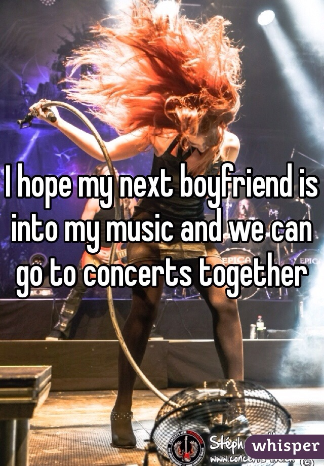 I hope my next boyfriend is into my music and we can go to concerts together