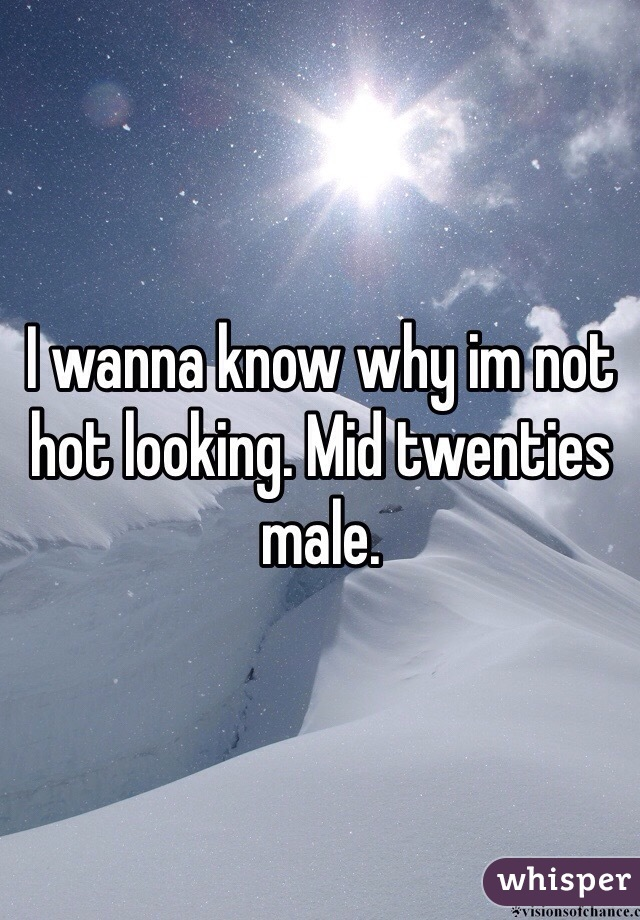 I wanna know why im not hot looking. Mid twenties male.