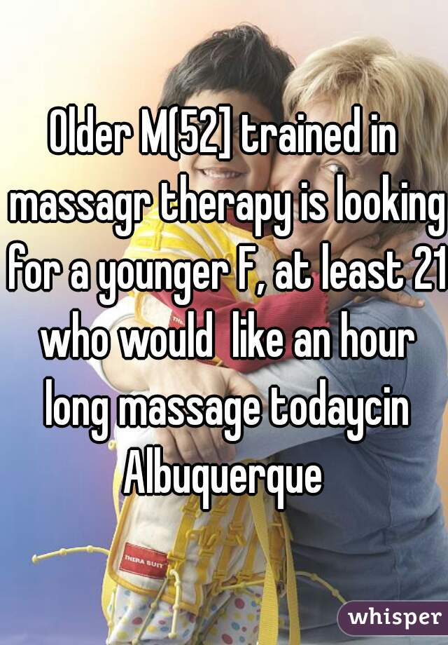 Older M(52] trained in massagr therapy is looking for a younger F, at least 21 who would  like an hour long massage todaycin Albuquerque