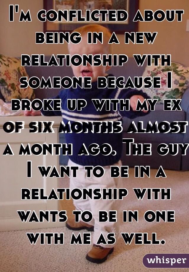 I'm conflicted about being in a new relationship with someone because I broke up with my ex of six months almost a month ago. The guy I want to be in a relationship with wants to be in one with me as well.