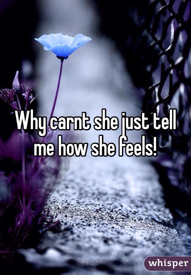 Why carnt she just tell me how she feels!
