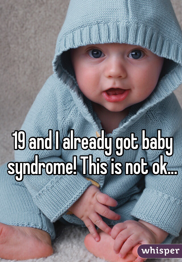 19 and I already got baby syndrome! This is not ok...