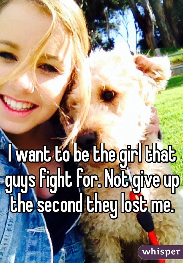 I want to be the girl that guys fight for. Not give up the second they lost me.