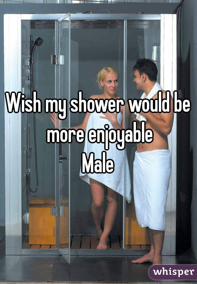 Wish my shower would be more enjoyable Male