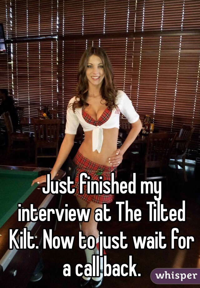 Just finished my interview at The Tilted Kilt. Now to just wait for a call back.