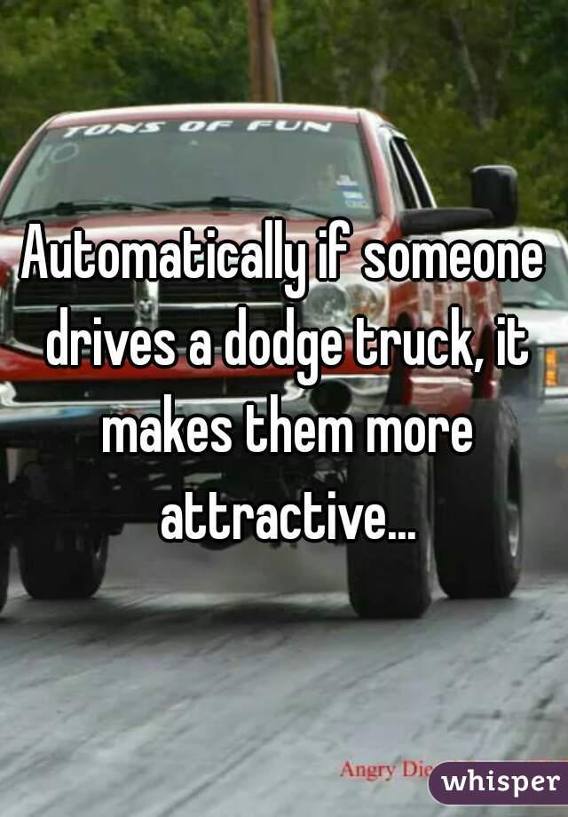 Automatically if someone drives a dodge truck, it makes them more attractive...